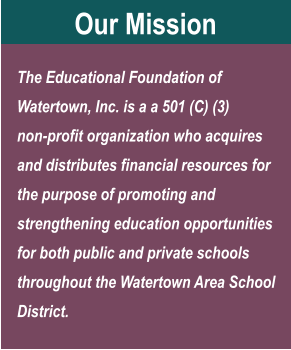 Our Mission The Educational Foundation of Watertown, Inc. is a a 501 (C) (3) non-profit organization who acquires and distributes financial resources for the purpose of promoting and strengthening education opportunities for both public and private schools throughout the Watertown Area School District.